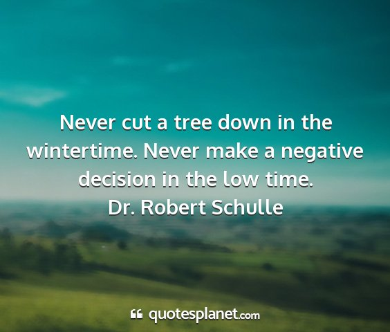 Dr. robert schulle - never cut a tree down in the wintertime. never...