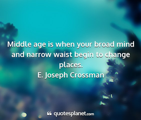 E. joseph crossman - middle age is when your broad mind and narrow...