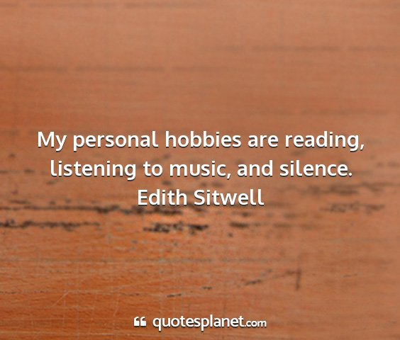 Edith sitwell - my personal hobbies are reading, listening to...