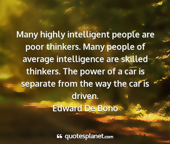 Edward de bono - many highly intelligent people are poor thinkers....