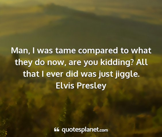 Elvis presley - man, i was tame compared to what they do now, are...