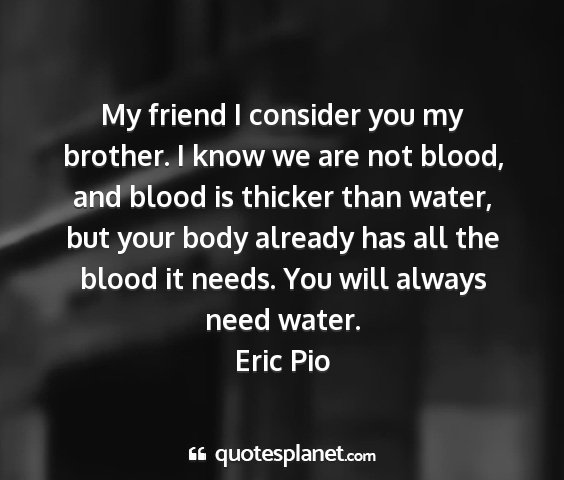 Eric pio - my friend i consider you my brother. i know we...