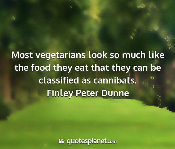 Finley peter dunne - most vegetarians look so much like the food they...