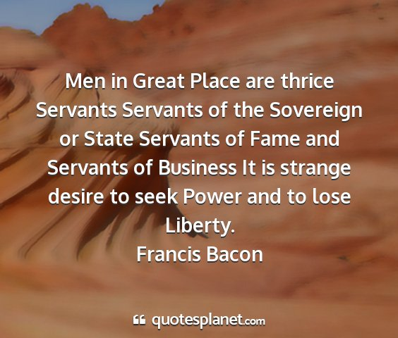 Francis bacon - men in great place are thrice servants servants...