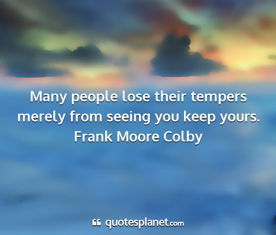 Frank moore colby - many people lose their tempers merely from seeing...