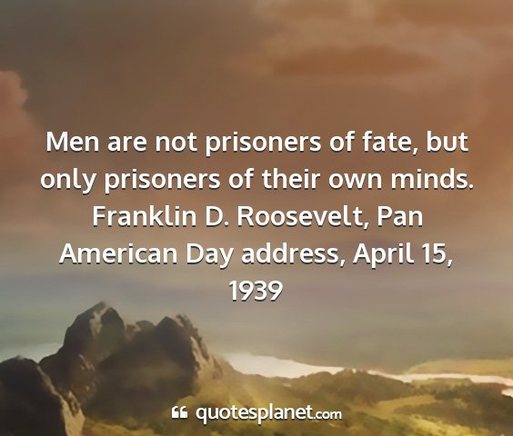 Franklin d. roosevelt, pan american day address, april 15, 1939 - men are not prisoners of fate, but only prisoners...