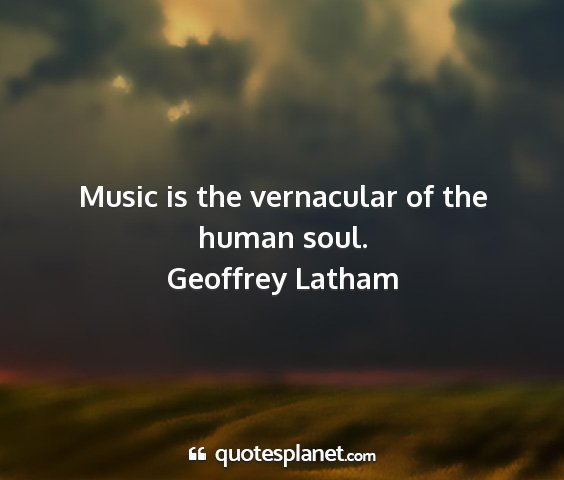 Geoffrey latham - music is the vernacular of the human soul....