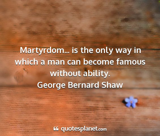 George bernard shaw - martyrdom... is the only way in which a man can...