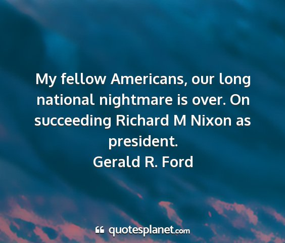 Gerald r. ford - my fellow americans, our long national nightmare...