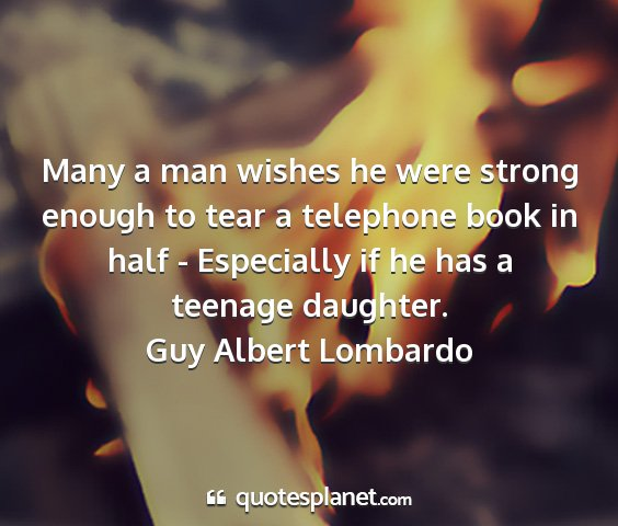 Guy albert lombardo - many a man wishes he were strong enough to tear a...
