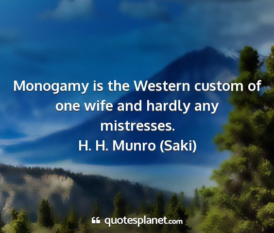 H. h. munro (saki) - monogamy is the western custom of one wife and...