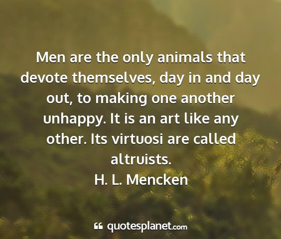 H. l. mencken - men are the only animals that devote themselves,...