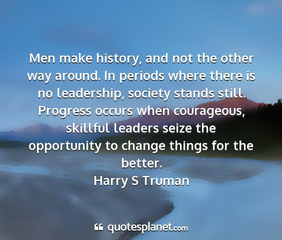Harry s truman - men make history, and not the other way around....
