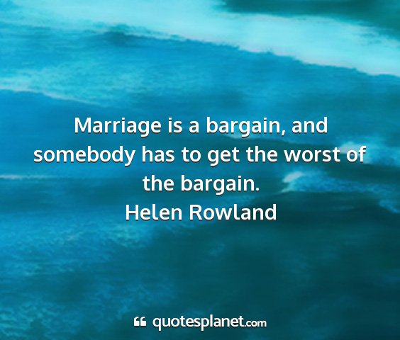 Helen rowland - marriage is a bargain, and somebody has to get...