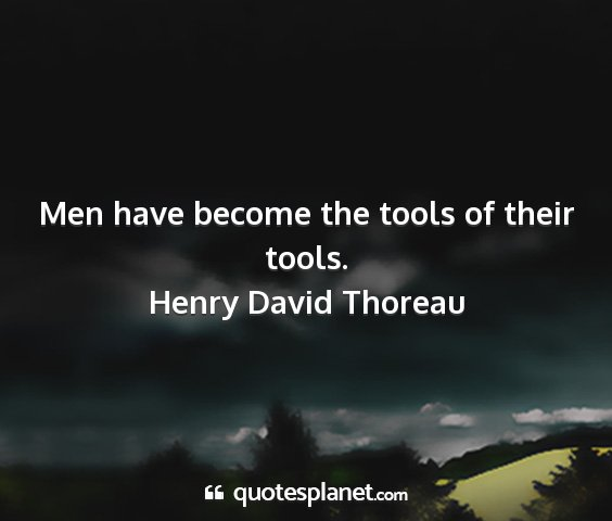 Henry david thoreau - men have become the tools of their tools....