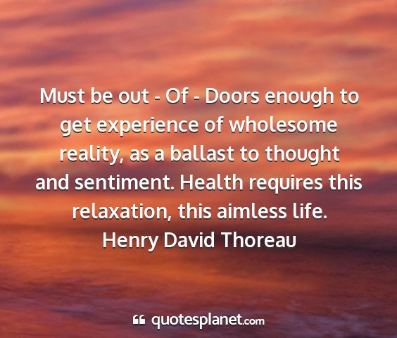 Henry david thoreau - must be out - of - doors enough to get experience...