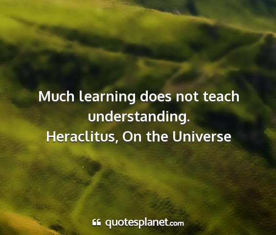 Heraclitus, on the universe - much learning does not teach understanding....