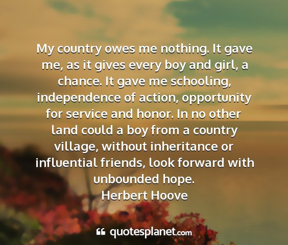 Herbert hoove - my country owes me nothing. it gave me, as it...