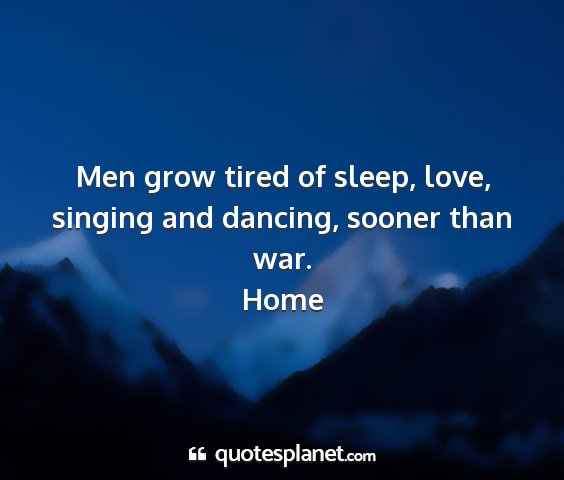 Home - men grow tired of sleep, love, singing and...