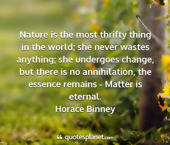 Horace binney - nature is the most thrifty thing in the world;...