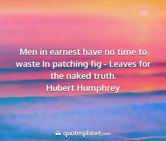 Hubert humphrey - men in earnest have no time to waste in patching...
