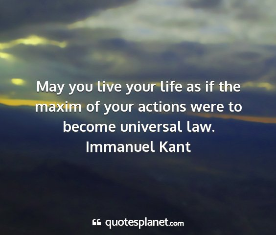 Immanuel kant - may you live your life as if the maxim of your...