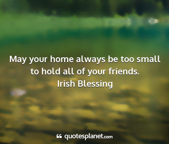 Irish blessing - may your home always be too small to hold all of...