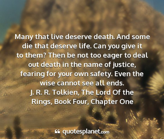 J. r. r. tolkien, the lord of the rings, book four, chapter one - many that live deserve death. and some die that...