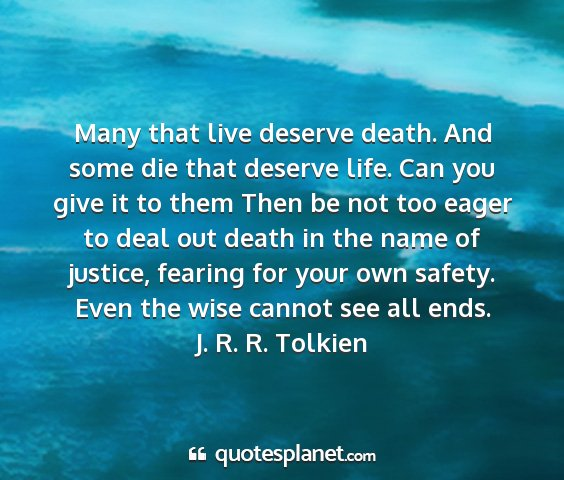 J. r. r. tolkien - many that live deserve death. and some die that...