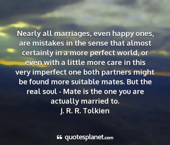 J. r. r. tolkien - nearly all marriages, even happy ones, are...