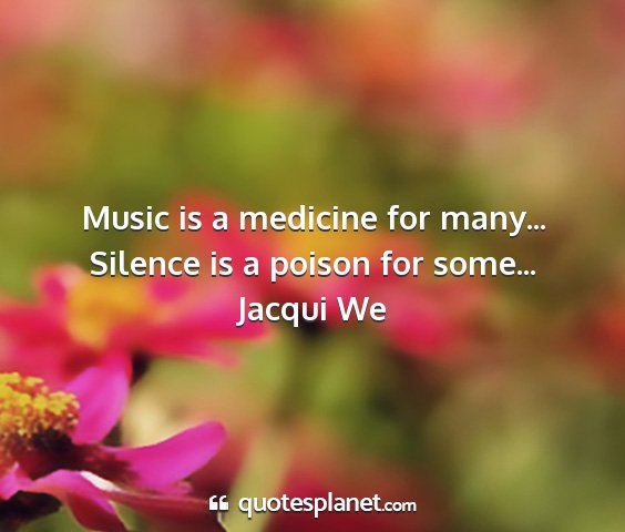 Jacqui we - music is a medicine for many... silence is a...