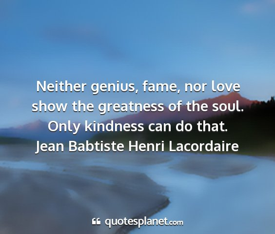 Jean babtiste henri lacordaire - neither genius, fame, nor love show the greatness...