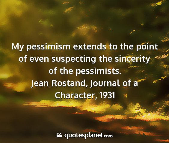 Jean rostand, journal of a character, 1931 - my pessimism extends to the point of even...