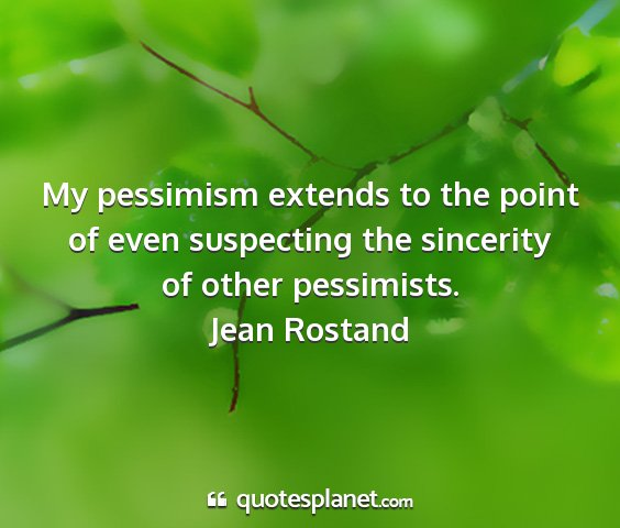 Jean rostand - my pessimism extends to the point of even...