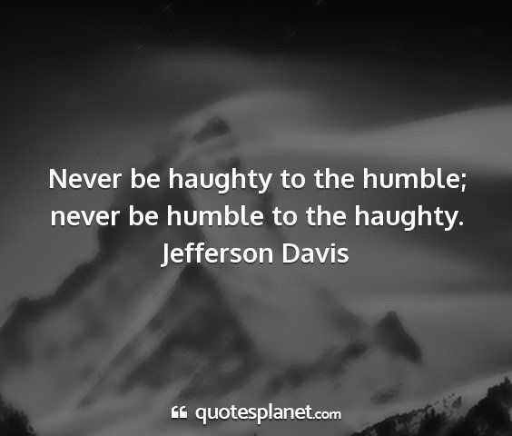 Jefferson davis - never be haughty to the humble; never be humble...