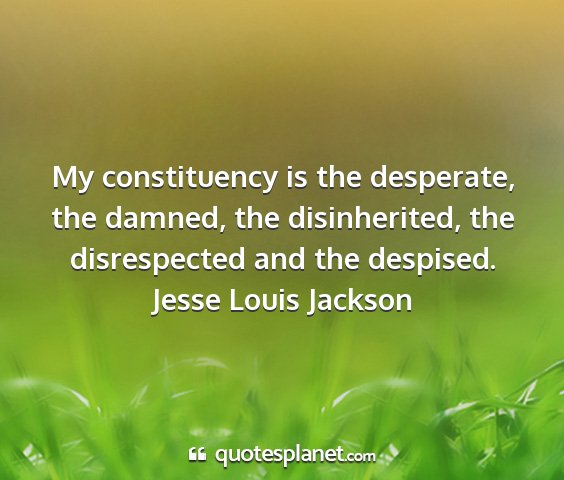 Jesse louis jackson - my constituency is the desperate, the damned, the...
