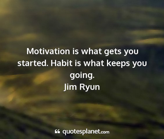 Jim ryun - motivation is what gets you started. habit is...