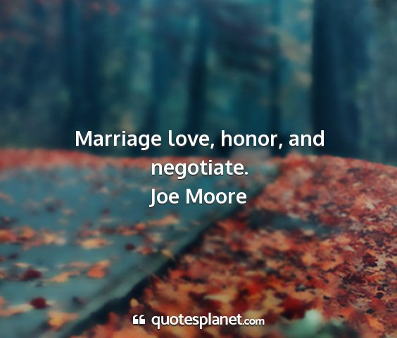Joe moore - marriage love, honor, and negotiate....