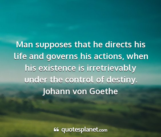 Johann von goethe - man supposes that he directs his life and governs...
