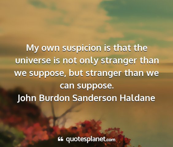 John burdon sanderson haldane - my own suspicion is that the universe is not only...