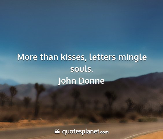 John donne - more than kisses, letters mingle souls....