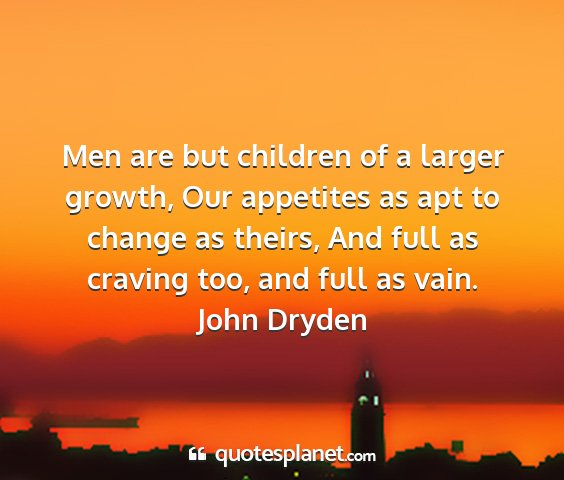 John dryden - men are but children of a larger growth, our...