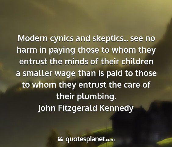John fitzgerald kennedy - modern cynics and skeptics... see no harm in...