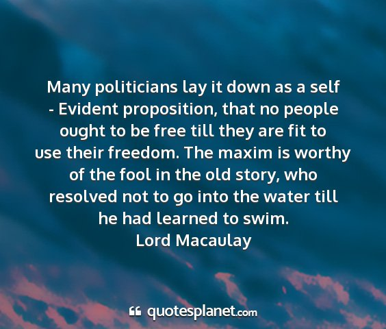 Lord macaulay - many politicians lay it down as a self - evident...
