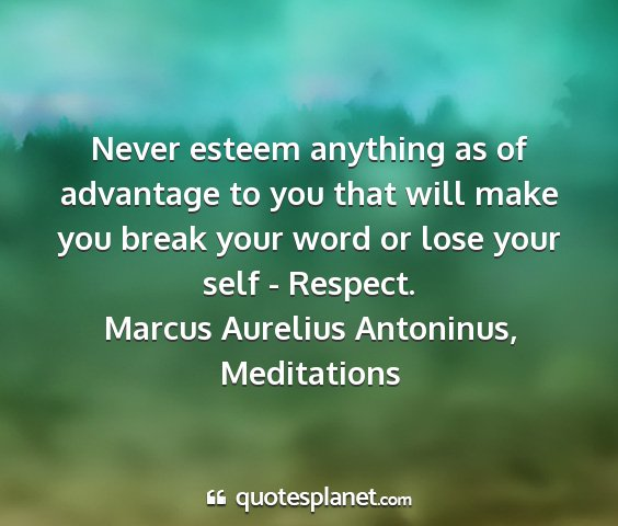 Marcus aurelius antoninus, meditations - never esteem anything as of advantage to you that...
