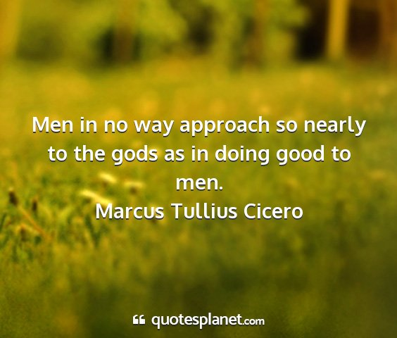 Marcus tullius cicero - men in no way approach so nearly to the gods as...