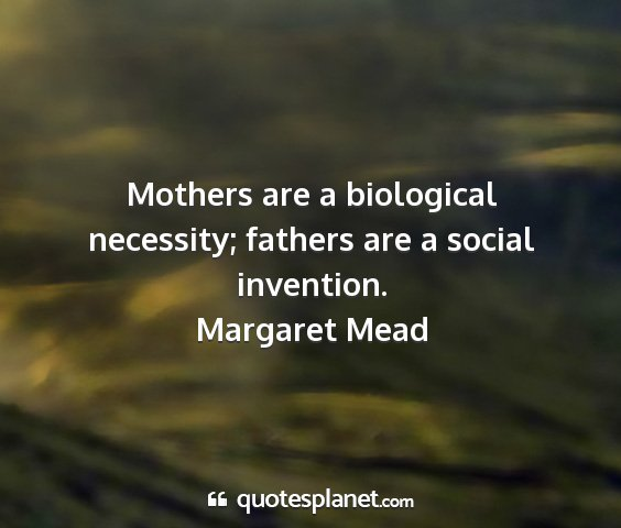 Margaret mead - mothers are a biological necessity; fathers are a...