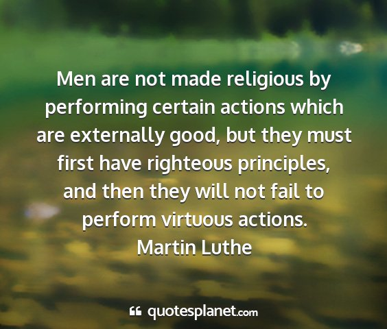Martin luthe - men are not made religious by performing certain...