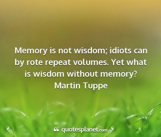 Martin tuppe - memory is not wisdom; idiots can by rote repeat...
