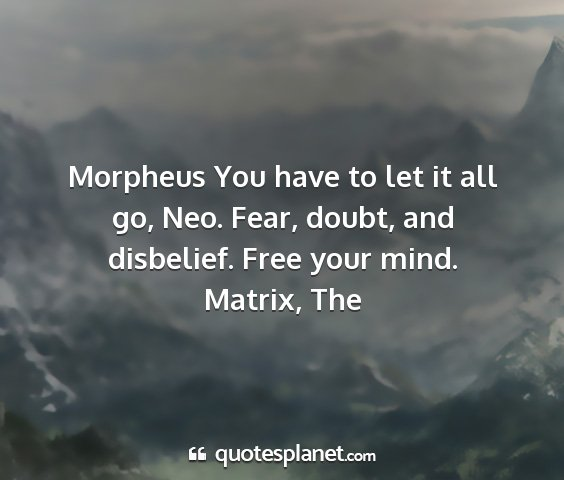 Matrix, the - morpheus you have to let it all go, neo. fear,...